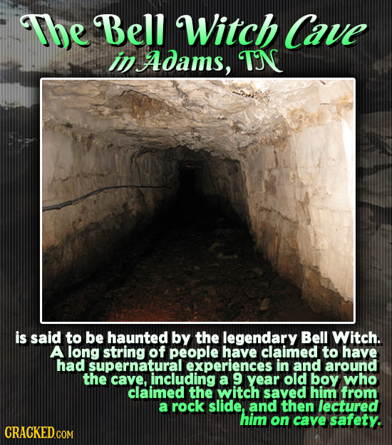 The Bell Witch Cave in Adams, TN is said to be haunted by the legendary Bell Witch. A long string of people have claimed to have had supernatural expe