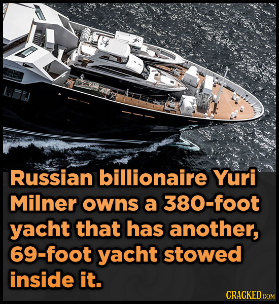 Russian billionaire Yuri Milner owns a 380-foot yacht that has another, 9-foot yacht stowed inside it. CRACKED COM