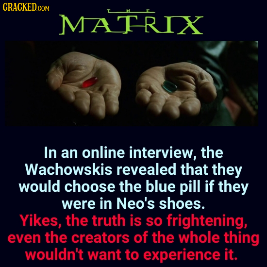 CRACKED.co MATRIX In an online interview, the Wachowskis revealed that they would choose the blue pill if they were in Neo's shoes. Yikes, the truth i