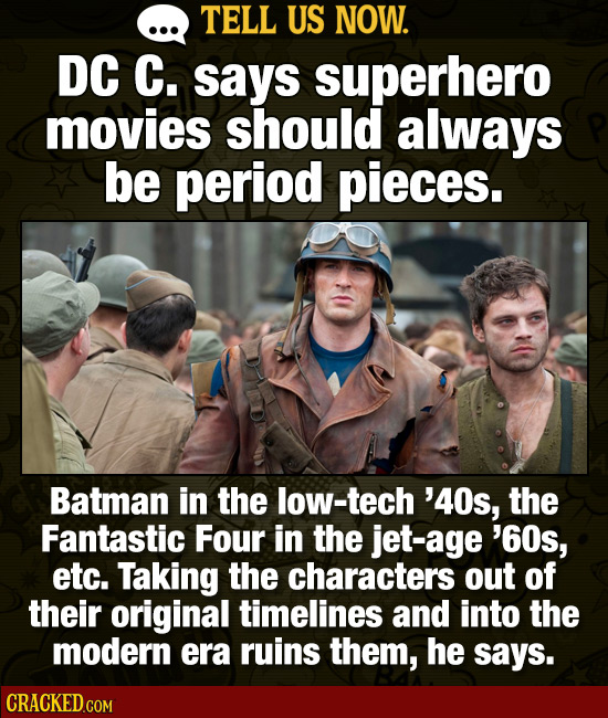 TELL US NOW. DC C. says superhero movies should always be period pieces. Batman in the low-tech '40s, the Fantastic Four in the jet-age '60s, etc. Tak