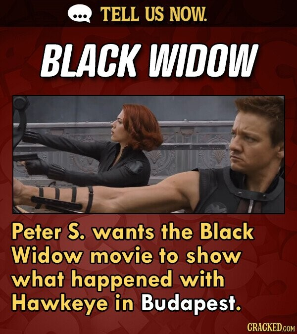 TELL US NOW. BLACK WIDOW Peter S. wants the Black Widow movie to show what happened with Hawkeye in Budapest. CRACKED.COM