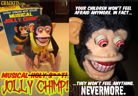 CRACKED COM YOUR CHILDREN Won't FEEL MULTT ACTONS OPERATED AFRAID ANYMORE. IN FACT... SATTERY MUSICAL CHIMR JJOLLY I MUSICAL MOERSNTH OLLY CHIMP! ...T