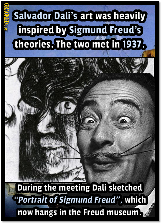 CRACKED.COM Salvador Dali's art was heavily inspired by Sigmund Freud's theories. The two met in 1937. During the meeting Dali sketched portrait of S