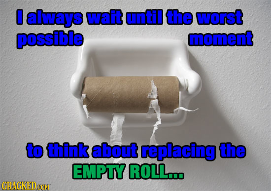O always wait until the worst possible moment to think about replacing the EMPTY ROLL... CRACKEDcO CON
