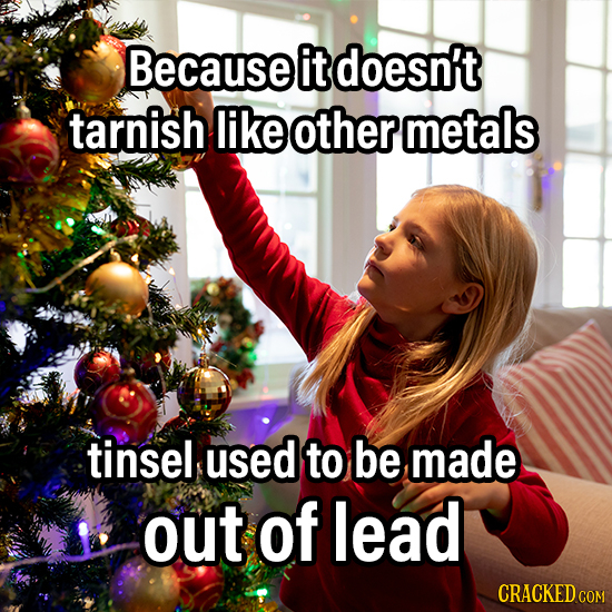 Because it doesn't tarnish like other metals tinsel used to be made out of lead CRACKED COM
