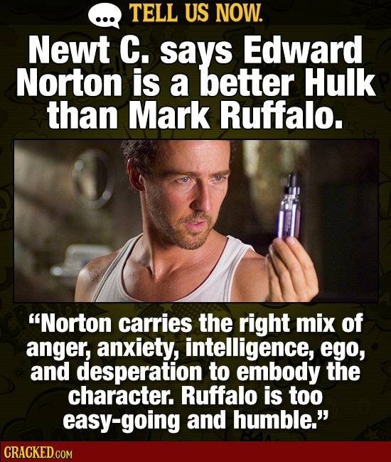 TELL US NOW. Newt C. says Edward Norton is a better Hulk than Mark Ruffalo. Norton carries the right mix of anger, anxiety, intelligence, ego, and de
