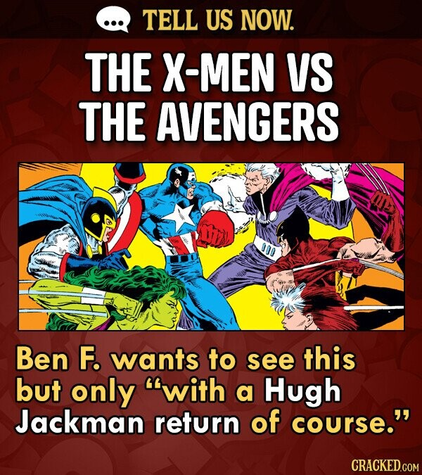 TELL US NOW. THE X-MEN VS THE AVENGERS 000 Ben F. wants to see this but only with a Hugh Jackman return of course. CRACKED.COM