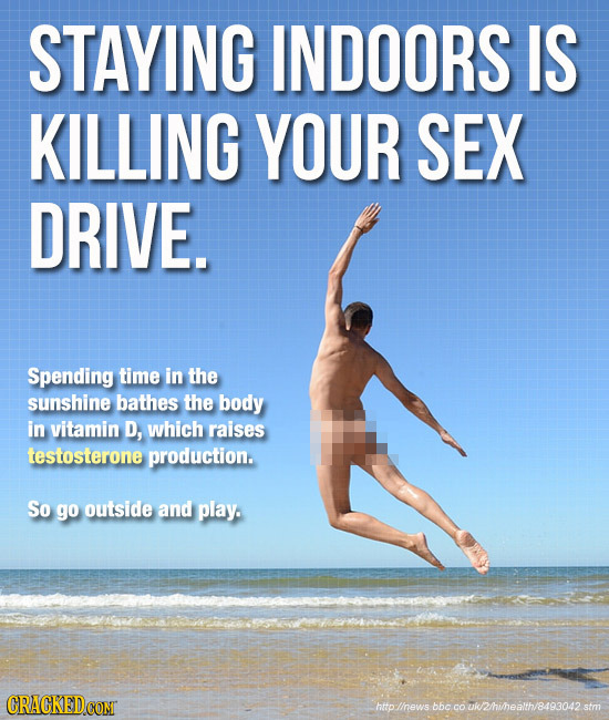 STAYING INDOORS IS KILLING YOUR SEX DRIVE. Spending time in the sunshine bathes the body in vitamin D, which raises testosterone production. So go out