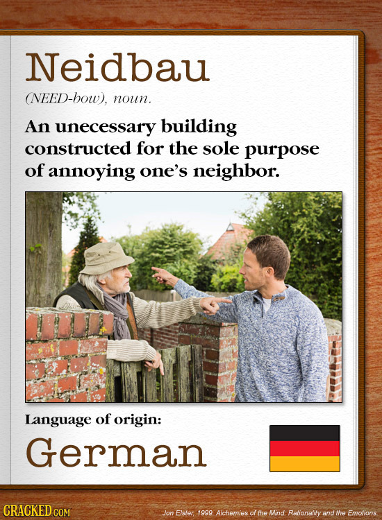 Neidbau (NEED-bow). noun. An unecessary building constructed for the sole purpose of annoying one's neighbor. Language of origin: German CRACKEDG Jon