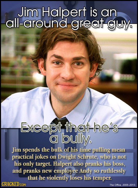 Jim Halpert is an all-around great guy Except that-he's a bully. Jim spends the bulk of his time pulling mean practical jokes on Dwight Schrute, who i