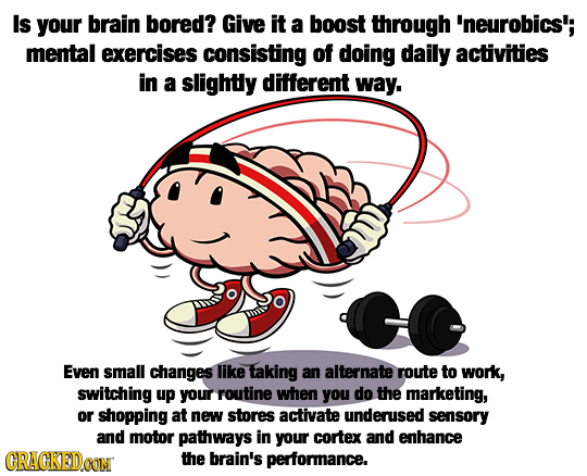 Is your brain bored? Give it a boost through 'neurobics; mental exercises consisting of doing daily activities in a slightly different way. Even small