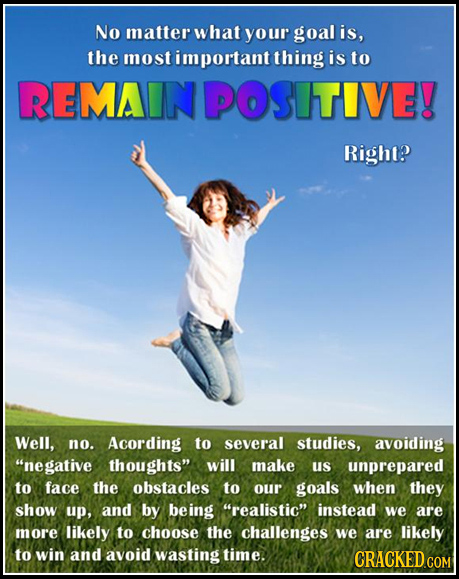 No matter what your goal is, the most portant thing is to REMAINPOSITIVE! Right? Well, no. Acording to several studies, avoiding negative thoughts w