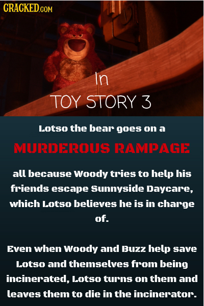 CRACKED.COM In TOY STORY 3 Lotso the bear goes on a MOJTIEEOUS RAMPAGE all because woodly tries to help his friends escape sunnysice Daycare, which Lo