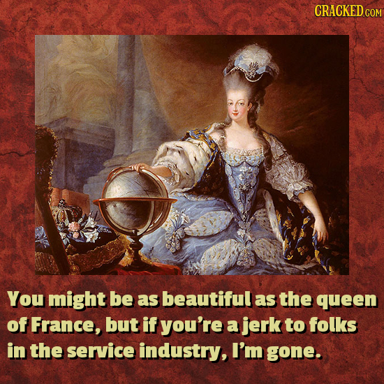 CRACKEDC You might be as beautiful as the queen of France, but if you're a jerk to folks in the service industry, I'm gone.