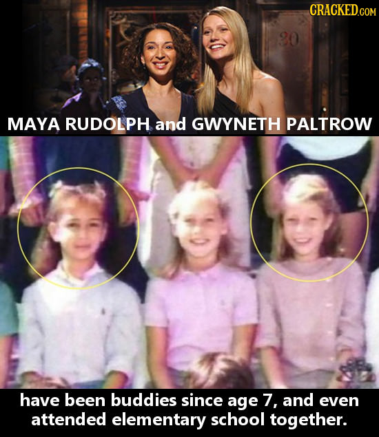 MAYA RUDOLPH and GWYNETH PALTROW have been buddies since age 7, and even attended elementary school together.