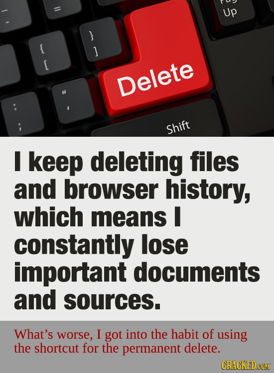 Up } & ] E Delete Shift I keep deleting files and browser history, which means I constantly lose important documents and sources. What's worse, I got