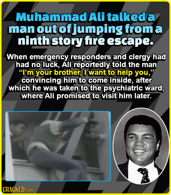 Muhammad Ali talkeda a man out of jumping from: a ninth story fre escape. When emergency responders and clergy had had no luck, Ali reportedly told th