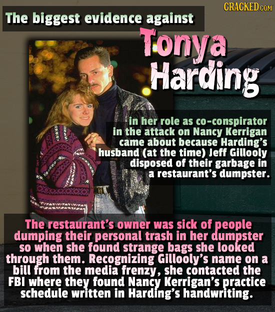 CRACKEDCO The biggest evidence against Tonya Harding in her role as co-conspirator 0: in the attack on Nancy Kerrigan came about because Harding's hus