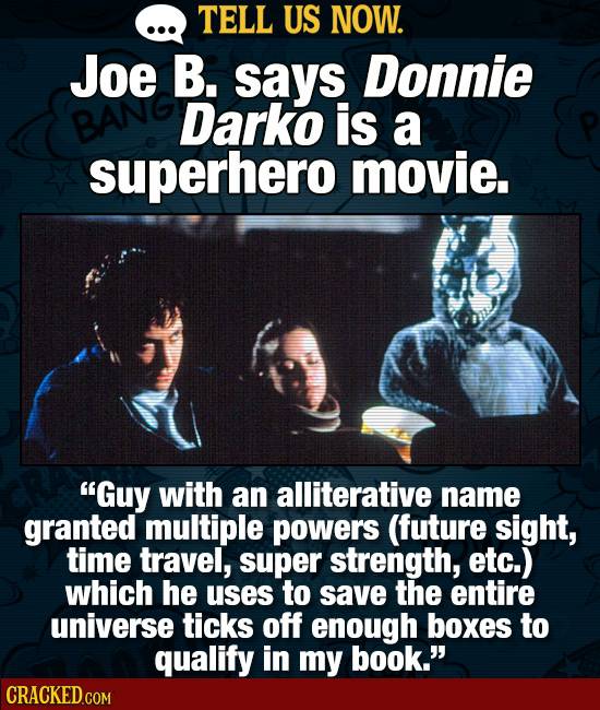 TELL US NOW. Joe B. says Donnie Darko is a superhero movie. Guy with an alliterative name granted multiple powers (future sight, time travel, super s