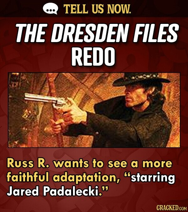 TELL US NOW. THE DRESDEN FILES REDO Russ R. wants to see a more faithful adaptation, starring Jared Padalecki.