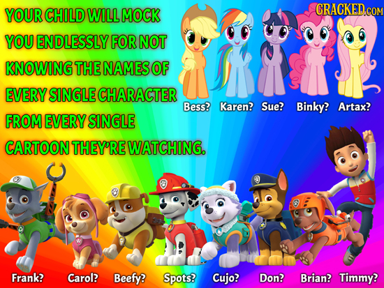 YOUR CHILD WILL MOCK CRACKEDco YOU ENDLESSLY FOR NOT KNOWING THE NAMES OF EVERY SINGLE CHARACTER Bess? Karen? Sue? Binky? Artax? FROM EVERY SINGLE CAR
