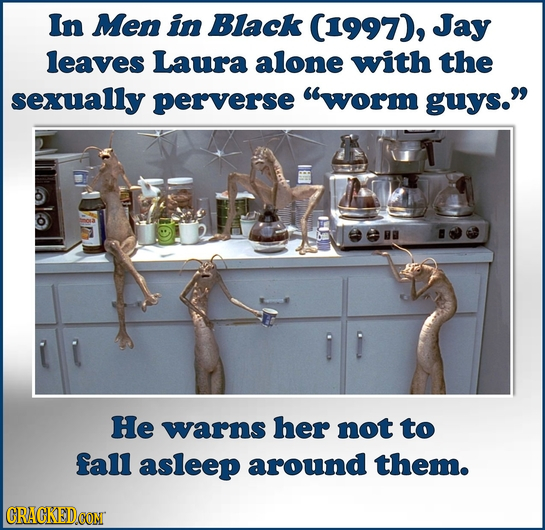 In Men in Black (1997), Jay leaves Laura alone with the sexually perverse worm guys. He warns her not to fall asleep around them. CRACKEDCON