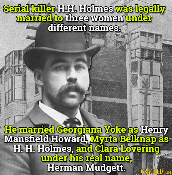 Serial killer H.H. Holmes was legally married to three women under different names. He married Georgiana Yoke as Henry Mansfield Howard, Myrta Belknap
