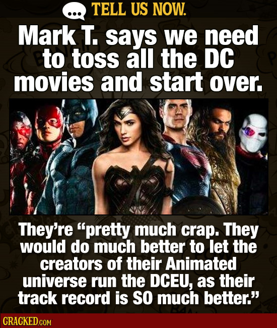 TELL US NOW. Mark T. says we need to toss all the DC movies and start over, They're pretty much crap. They would do much better to let the creators o