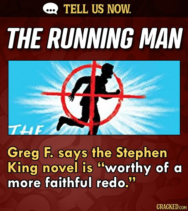 TELL US NOW. THE RUNNING MAN TE Greg F. says the Stephen King novel is worthy of a more faithful redo. CRACKED.COM