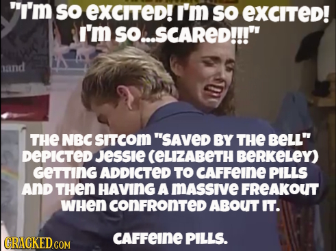I'm so eXCITed! I'm sO eXcited! I'm SO..SCARED!!! sand THE NBC SITCOM SAVED BY THE BELL DEPICTED JESSIE (ELIZABETH BERKELEY) GeTTING ADDICTED TO C