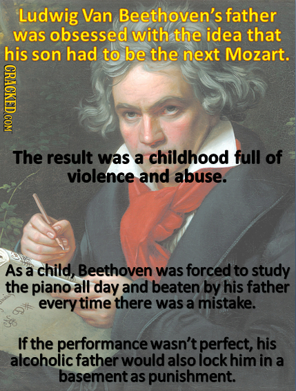 Ludwig Van Beethoven's father was obsessed with the idea that his son had to be the next Mozart. The result was a childhood full of violence and abuse