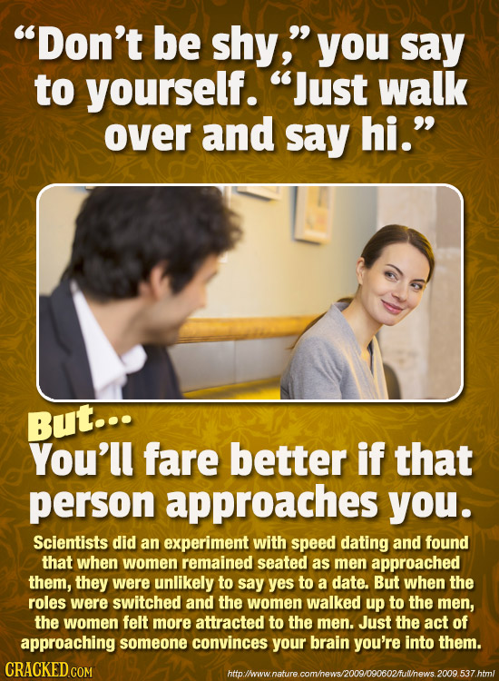 Don't be shy, you say to yourself. Just walk over and say hi. But... You'll fare better if that person approaches you. Scientists did an experimen