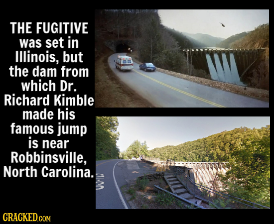 THE FUGITIVE was set in Illinois, but the dam from which Dr. Richard Kimble made his famous jump is near Robbinsville, North Carolina. CRACKED.COM