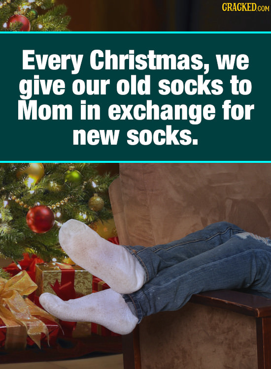 CRACKED.cO Every Christmas, we give our old socks to Mom in exchange for new socks.