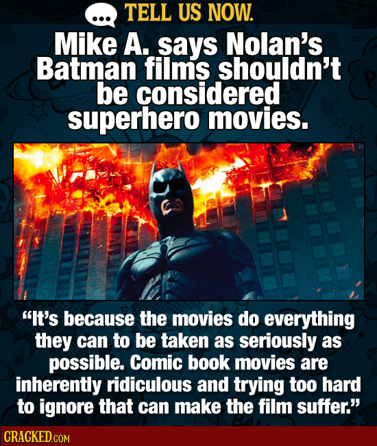 TELL US NOW. MikE A. says Nolan's Batman films shouldn't be considered superhero movies. It's because the movies do everything they can to be taken a