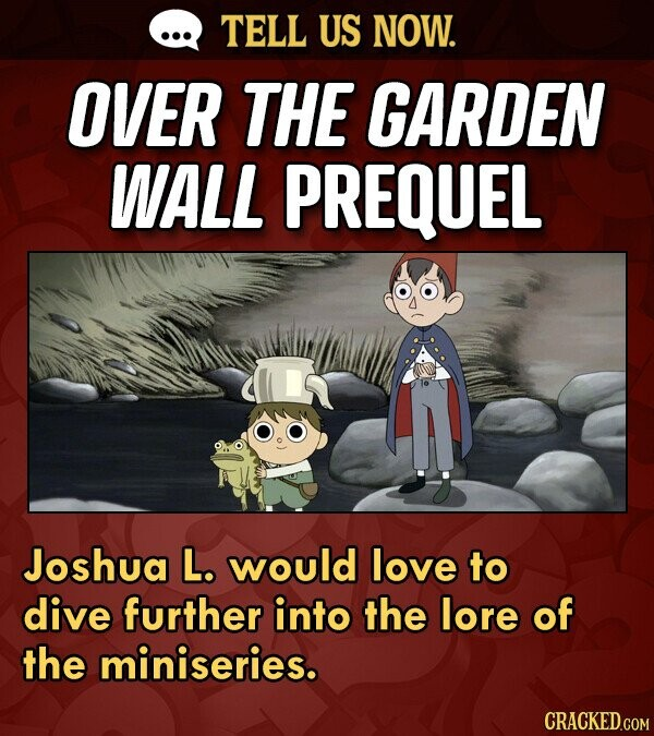 TELL US NOW. OVER THE GARDEN WALL PREQUEL Joshua L. would love to dive further into the lore of the miniseries.
