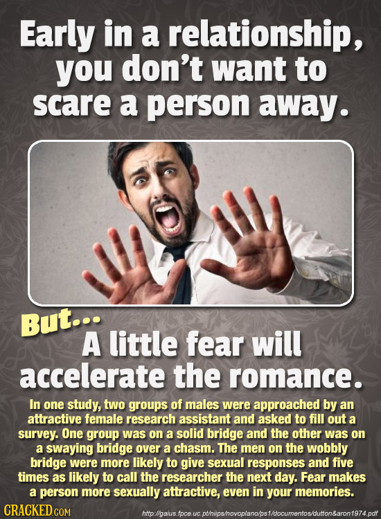 Early in a relationship, you don't want to scare a person away. But... A little fear will accelerate the romance. In one study, two groups of males we