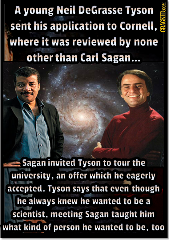 A young Neil DeGrasse Tyson sent his application to Cornell, CRA where it was reviewed by none other than Carl Sagan... Sagan invited Tyson to tour th