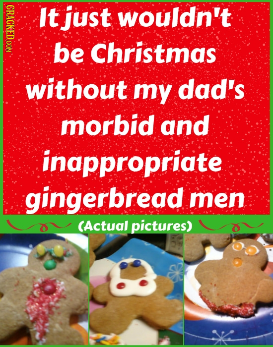 It just wouldn't be Christmas without my dad's morbid and inappropriate gingerbread men CActual pictures)