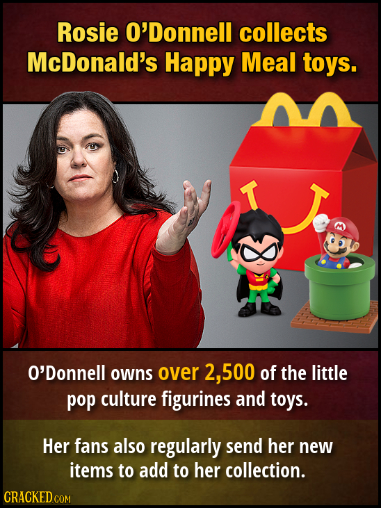 Rosie O'Donnell collects McDonald's Happy Meal toys. T O'Donnell owns over 2, .500 of the little pop culture figurines and toys. Her fans also regular