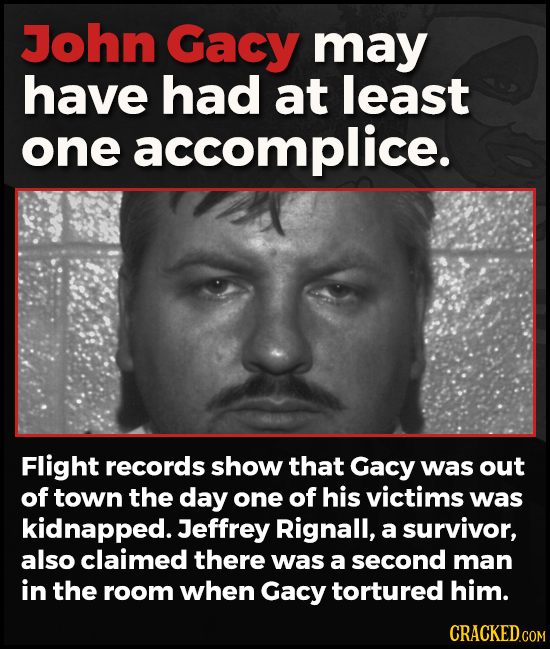 John Gacy may have had at least one accomplice. Flight records show that Gacy was out of town the day one of his victims was kidnapped. Jeffrey Rignal