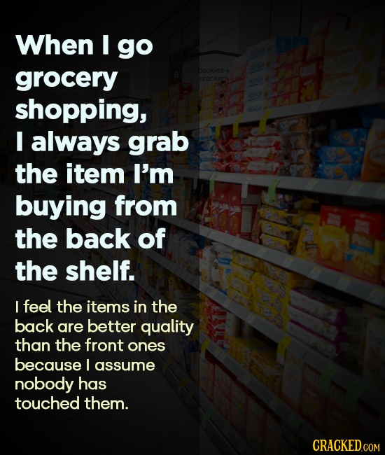 When I go grocery cookles crackers shopping, I always grab the item I'm buying from the back of the shelf. I feel the items in the back are better qua