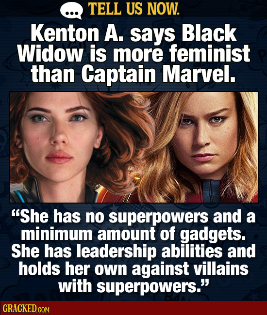 TELL US NOW. Kenton A. says Black Widow is more feminist than Captain Marvel. She has no superpowers and a minimum amount of gadgets. She has leaders