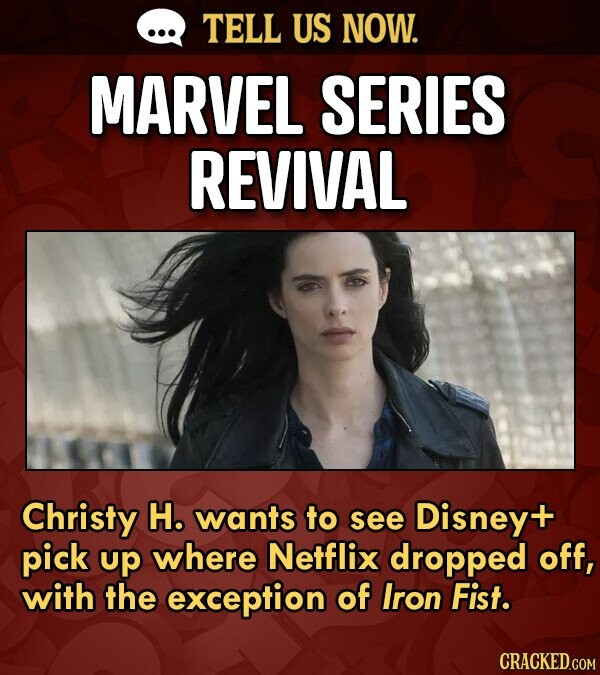 TELL US NOW. MARVEL SERIES REVIVAL Christy H. wants to see Disneyt pick up where Netflix dropped off, with the exception of Iron Fist.