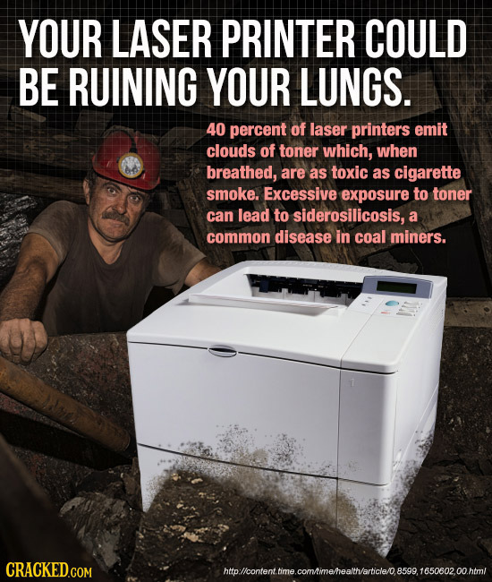 YOUR LASER PRINTER COULD BE RUINING YOUR LUNGS. 40 percent of laser printers emit clouds of toner which, when breathed, are as toxic as cigarette smok