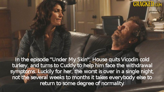 CRACKED In the episode Under My Skin, House quits Vicodin cold turkey, and turns to Cuddy to help him face the withdrawal symptoms. Luckily for her,