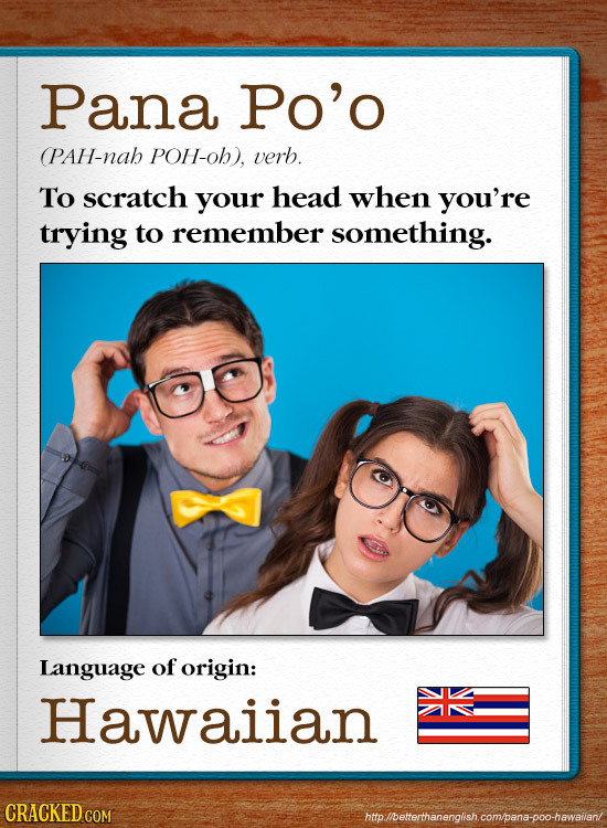 Pana Po'o (PAH-nah POH-oh), verb. To scratch your head when you're trying to remember something. Language of origin: Hawaiian CRACKEDCO htp./bettertha