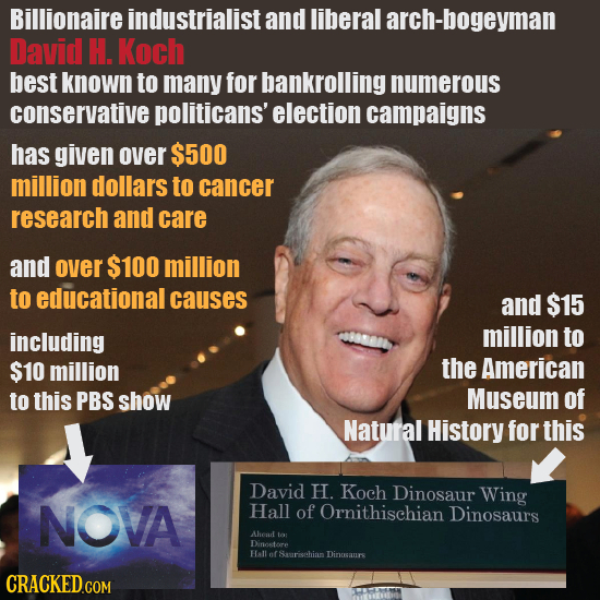 Billionaire industrialist and liberal arch-bogeyman David H. Koch best known to many for bankrolling numerous conservative politicans' election campai
