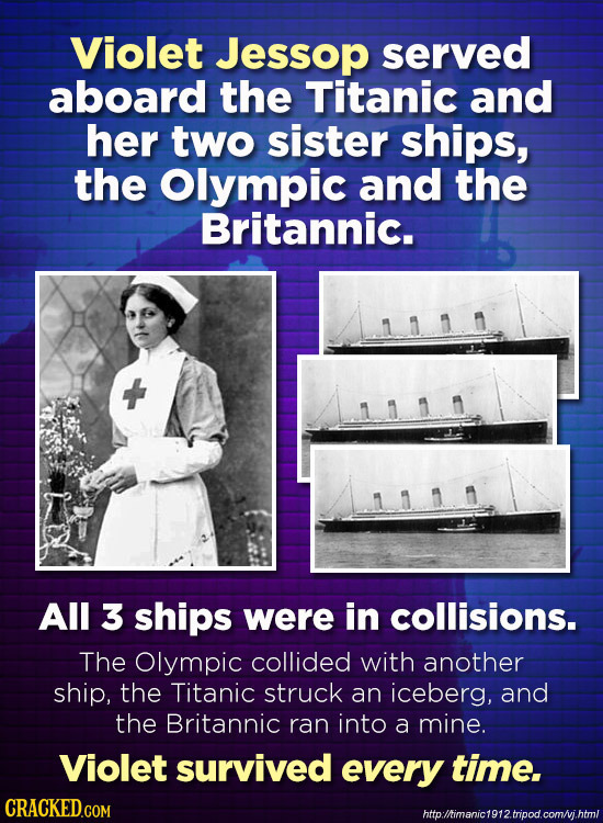 Violet Jessop served aboard the Titanic and her two sister ships, the Olympic and the Britannic. All 3 ships were in collisions. The Olympic collided