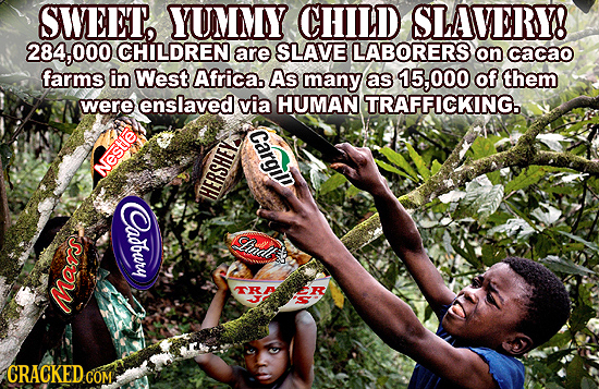SWEET, YUMMY CHILD SLAVERY! 284,00 CHILDREN are SLAVE LABORERS on cacao farms in West. Africa. As many as 15,000 of them were enslaved via HUMAN TRAFF